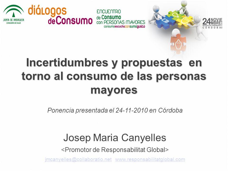 Incertidumbres y propuestas en torno al consumo de las personas mayores Ponencia presentada el 24-11-2010 en Córdoba Josep Maria Canyelles jmcanyelles@collaboratio.netjmcanyelles@collaboratio.net www.responsabilitatglobal.comwww.responsabilitatglobal.com