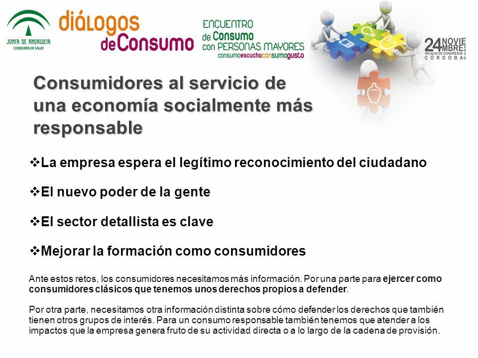 Consumidores al servicio de una economía socialmente más responsable La empresa espera el legítimo reconocimiento del ciudadano El nuevo poder de la gente El sector detallista es clave Mejorar la formación como consumidores Ante estos retos, los consumidores necesitamos más información.
