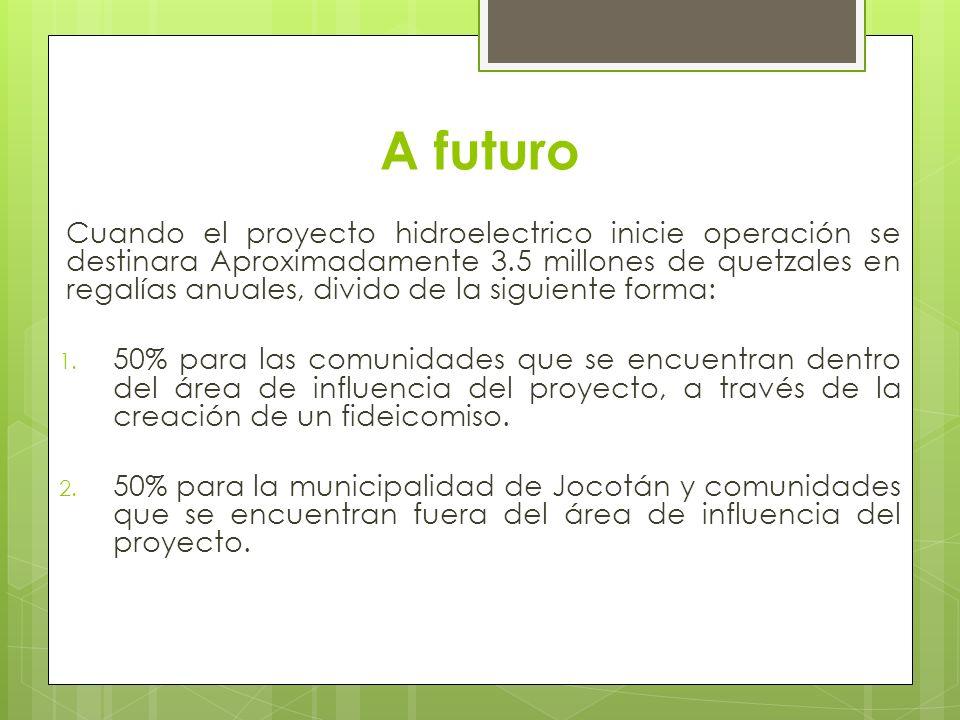 A futuro Cuando el proyecto hidroelectrico inicie operación se destinara Aproximadamente 3.5 millones de quetzales en regalías anuales, divido de la s