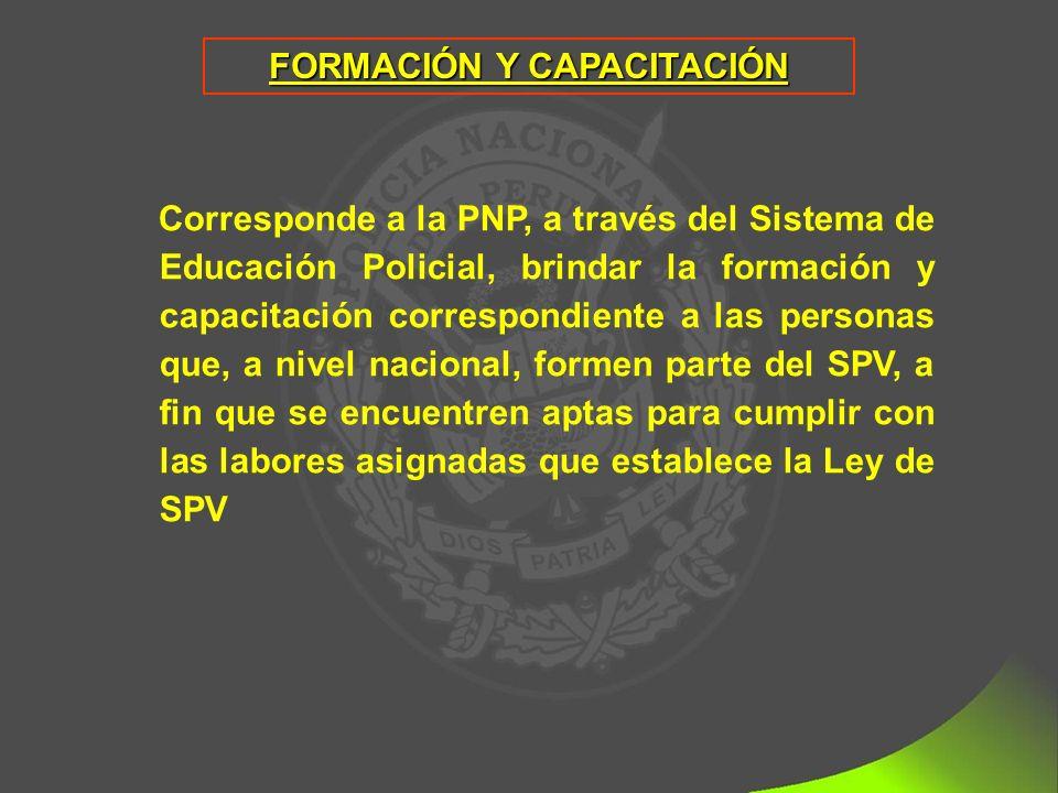 FORMACIÓN Y CAPACITACIÓN Corresponde a la PNP, a través del Sistema de Educación Policial, brindar la formación y capacitación correspondiente a las personas que, a nivel nacional, formen parte del SPV, a fin que se encuentren aptas para cumplir con las labores asignadas que establece la Ley de SPV