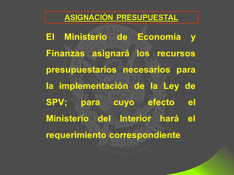ASIGNACIÓN PRESUPUESTAL El Ministerio de Economía y Finanzas asignará los recursos presupuestarios necesarios para la implementación de la Ley de SPV; para cuyo efecto el Ministerio del Interior hará el requerimiento correspondiente