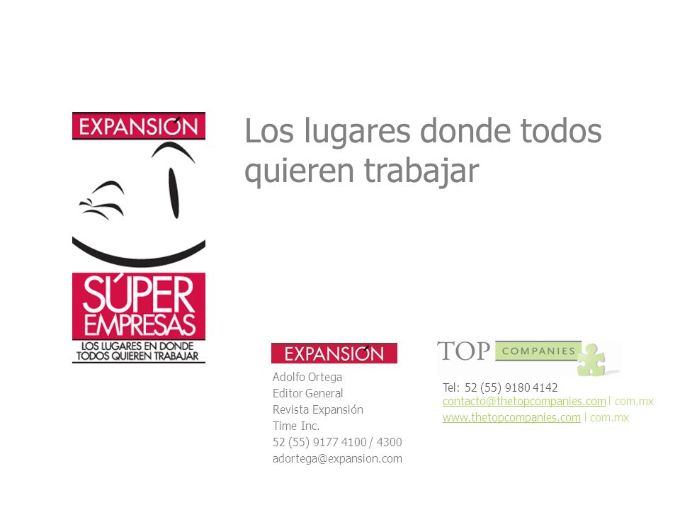 Los lugares donde todos quieren trabajar Adolfo Ortega Editor General Revista Expansión Time Inc. 52 (55) 9177 4100 / 4300 adortega@expansion.com Tel: