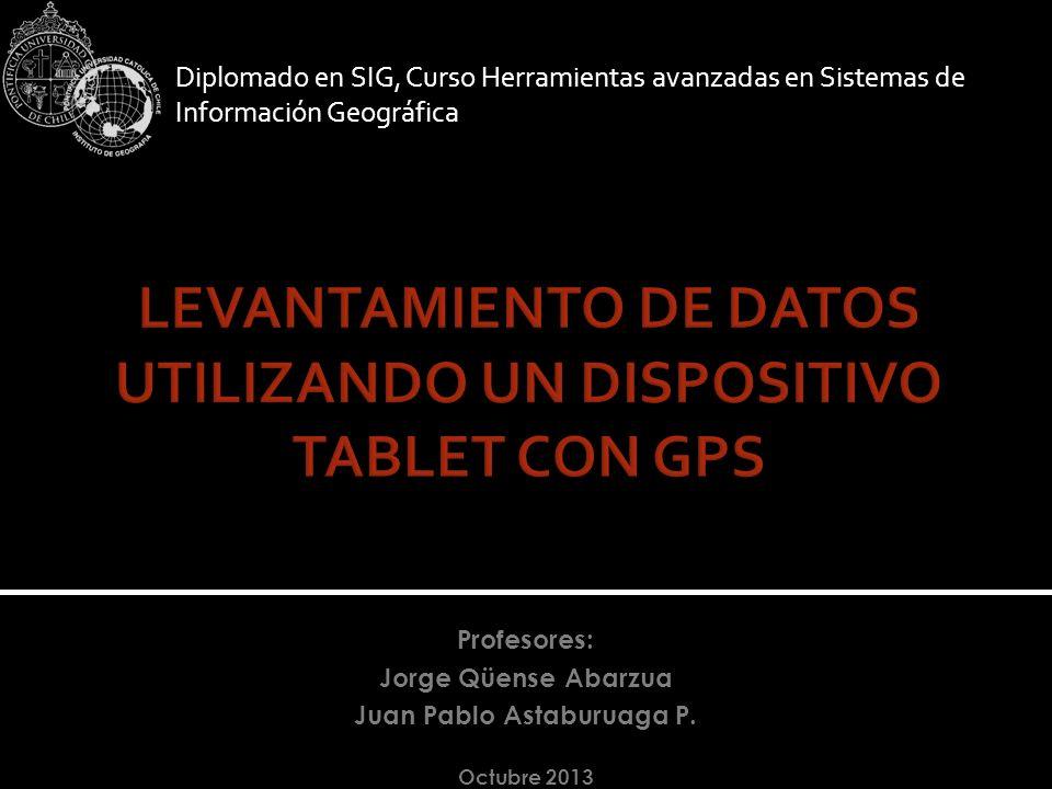 Diplomado en SIG, Curso Herramientas avanzadas en Sistemas de Información Geográfica Profesores: Jorge Qüense Abarzua Juan Pablo Astaburuaga P. Octubr
