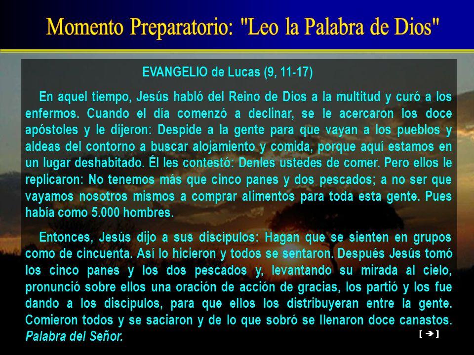 EVANGELIO de Lucas (9, 11-17) En aquel tiempo, Jesús habló del Reino de Dios a la multitud y curó a los enfermos. Cuando el día comenzó a declinar, se