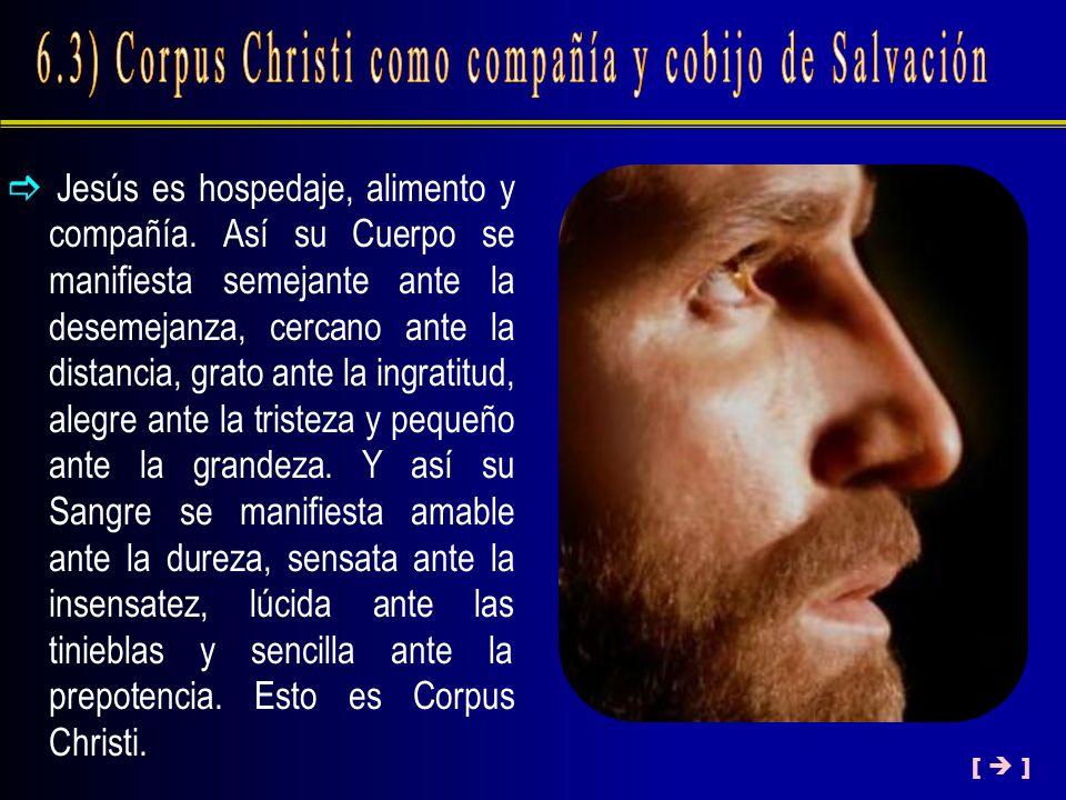 Jesús es hospedaje, alimento y compañía. Así su Cuerpo se manifiesta semejante ante la desemejanza, cercano ante la distancia, grato ante la ingratitu