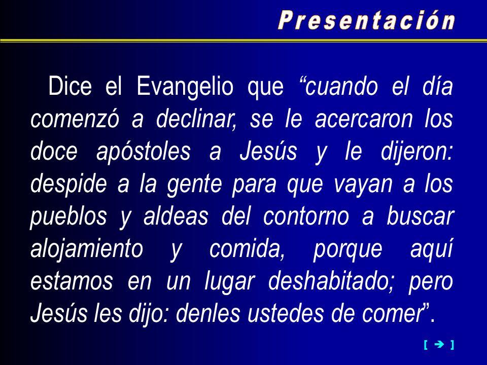 [ ] Dice el Evangelio que cuando el día comenzó a declinar, se le acercaron los doce apóstoles a Jesús y le dijeron: despide a la gente para que vayan