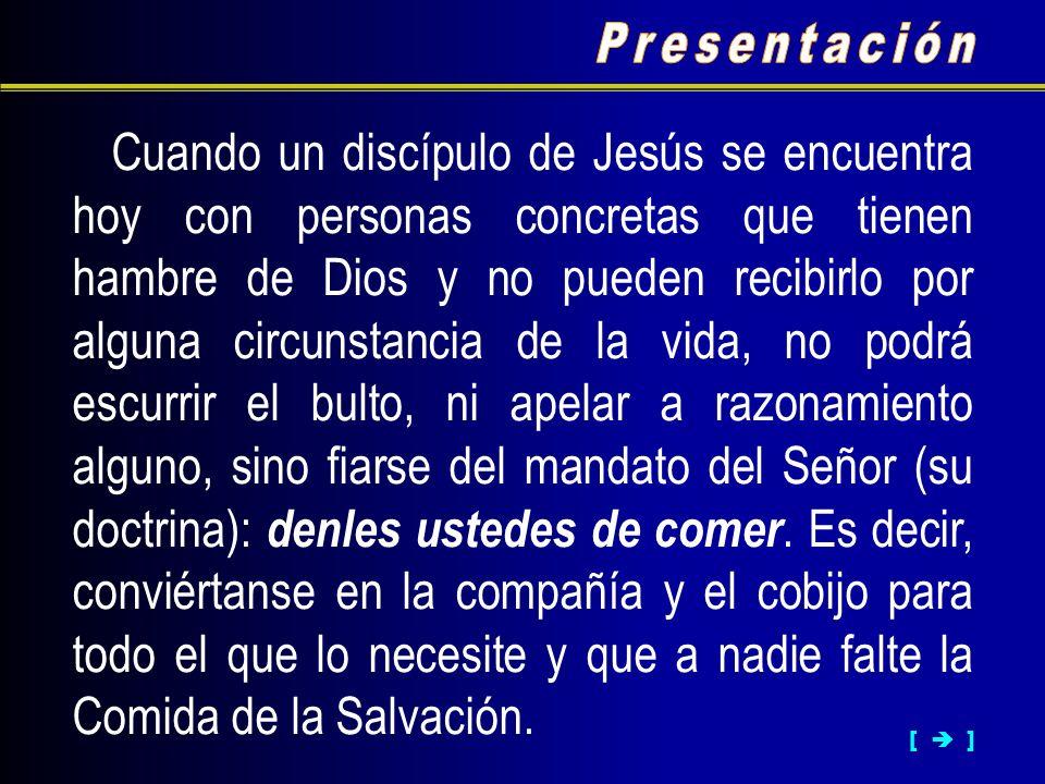 [ ] Cuando un discípulo de Jesús se encuentra hoy con personas concretas que tienen hambre de Dios y no pueden recibirlo por alguna circunstancia de l