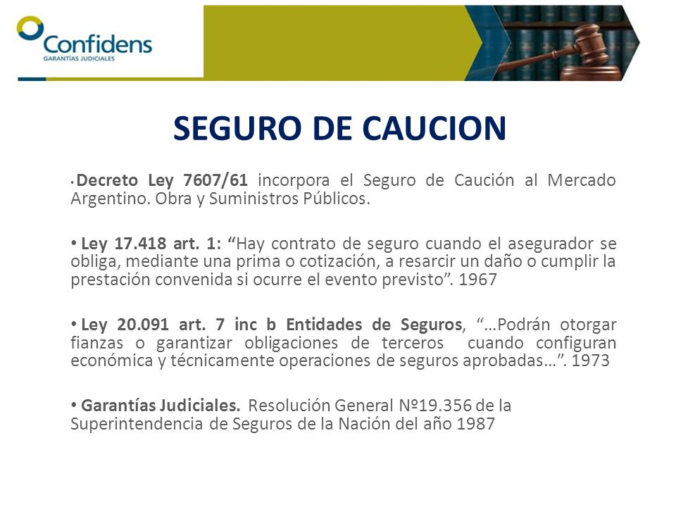 Decreto Ley 7607/61 incorpora el Seguro de Caución al Mercado Argentino. Obra y Suministros Públicos. Ley 17.418 art. 1: Hay contrato de seguro cuando