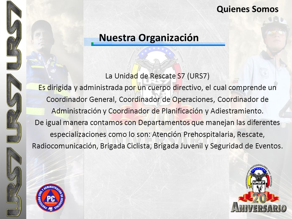 Nuestra Organización Quienes Somos La Unidad de Rescate S7 (URS7) Es dirigida y administrada por un cuerpo directivo, el cual comprende un Coordinador