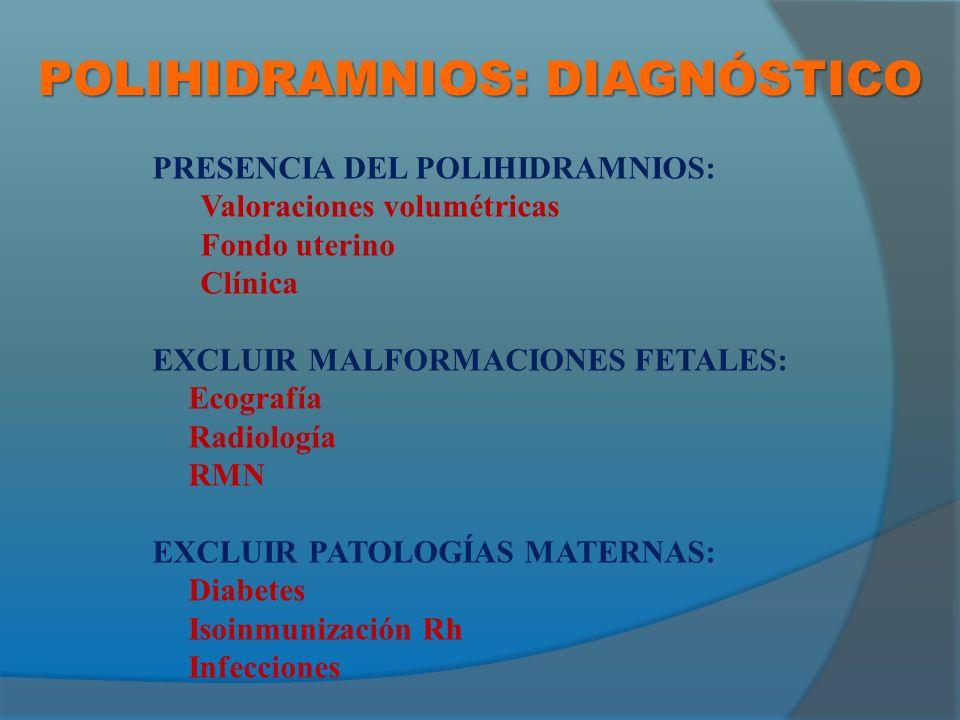 POLIHIDRAMNIOS: DIAGNÓSTICO PRESENCIA DEL POLIHIDRAMNIOS: Valoraciones volumétricas Fondo uterino Clínica EXCLUIR MALFORMACIONES FETALES: Ecografía Radiología RMN EXCLUIR PATOLOGÍAS MATERNAS: Diabetes Isoinmunización Rh Infecciones