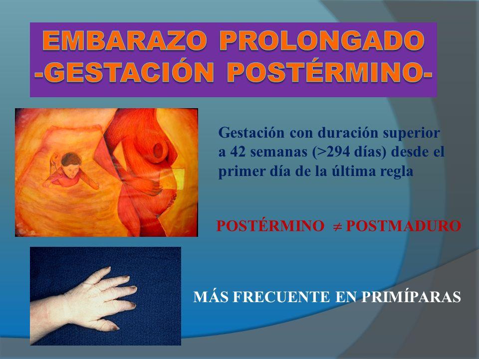 Gestación con duración superior a 42 semanas (>294 días) desde el primer día de la última regla POSTÉRMINO POSTMADURO MÁS FRECUENTE EN PRIMÍPARAS