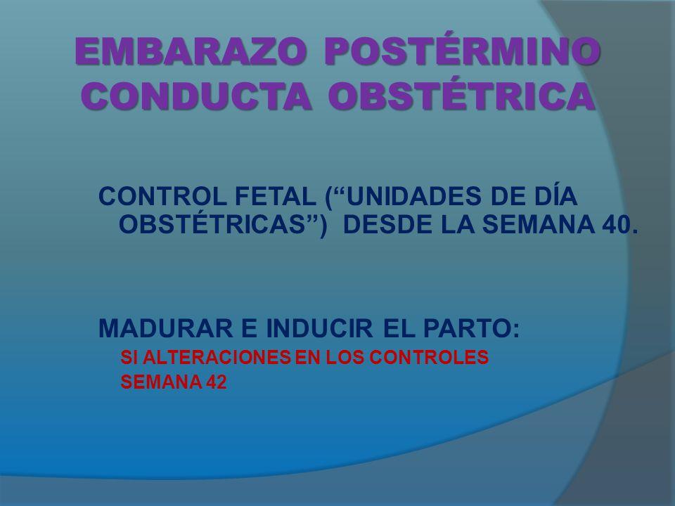 EMBARAZO POSTÉRMINO CONDUCTA OBSTÉTRICA CONTROL FETAL (UNIDADES DE DÍA OBSTÉTRICAS) DESDE LA SEMANA 40.