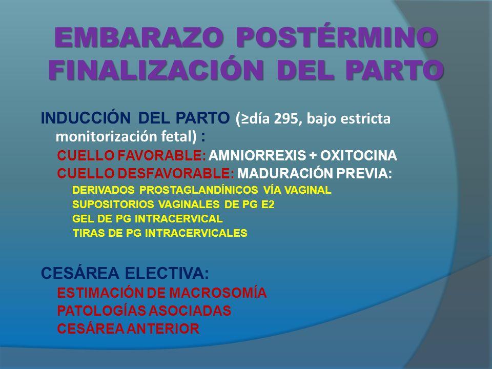 EMBARAZO POSTÉRMINO FINALIZACIÓN DEL PARTO INDUCCIÓN DEL PARTO ( día 295, bajo estricta monitorización fetal) : CUELLO FAVORABLE: AMNIORREXIS + OXITOCINA CUELLO DESFAVORABLE: MADURACIÓN PREVIA: DERIVADOS PROSTAGLANDÍNICOS VÍA VAGINAL SUPOSITORIOS VAGINALES DE PG E2 GEL DE PG INTRACERVICAL TIRAS DE PG INTRACERVICALES CESÁREA ELECTIVA: ESTIMACIÓN DE MACROSOMÍA PATOLOGÍAS ASOCIADAS CESÁREA ANTERIOR