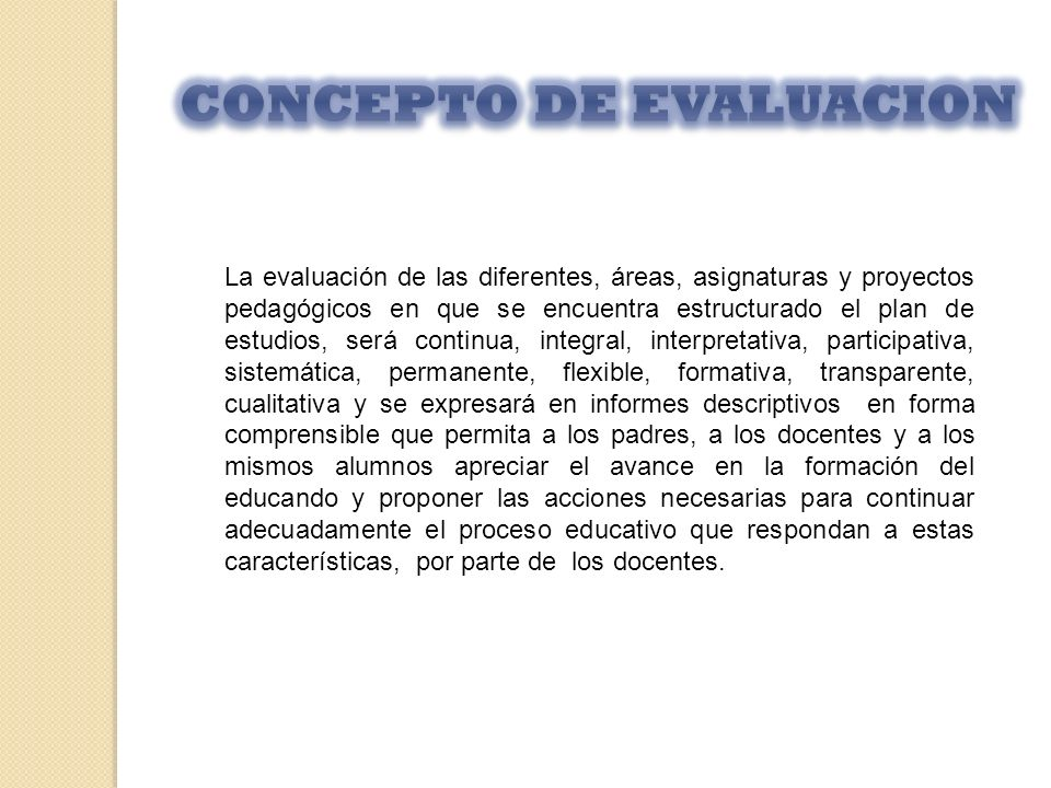 La evaluación de las diferentes, áreas, asignaturas y proyectos pedagógicos en que se encuentra estructurado el plan de estudios, será continua, integ