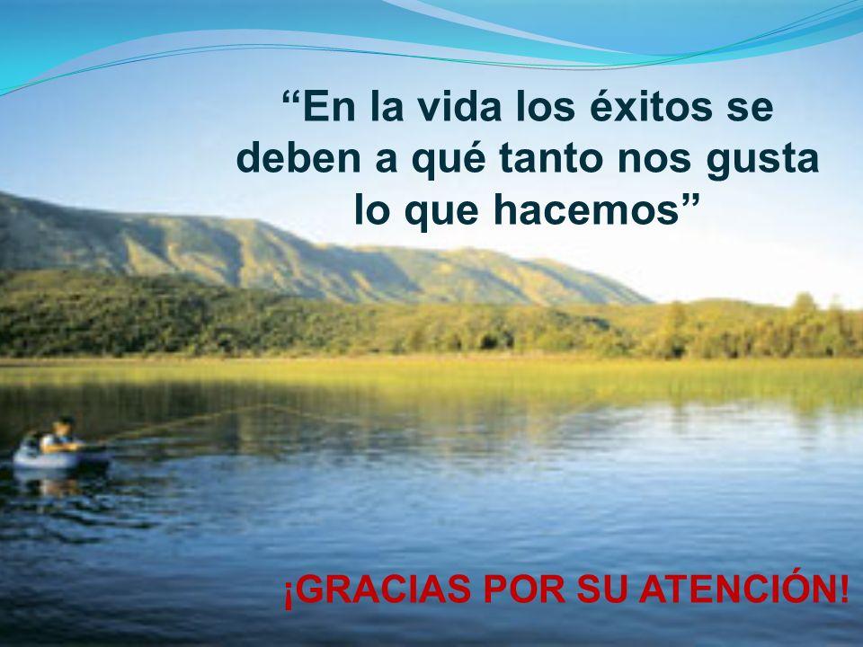 En la vida los éxitos se deben a qué tanto nos gusta lo que hacemos ¡GRACIAS POR SU ATENCIÓN!