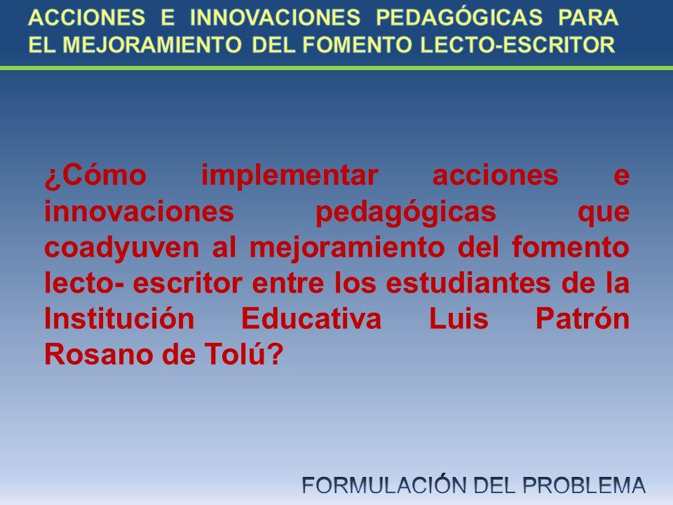 ¿Cómo implementar acciones e innovaciones pedagógicas que coadyuven al mejoramiento del fomento lecto- escritor entre los estudiantes de la Institució