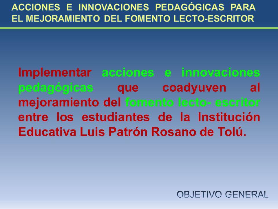 Implementar acciones e innovaciones pedagógicas que coadyuven al mejoramiento del fomento lecto- escritor entre los estudiantes de la Institución Educ