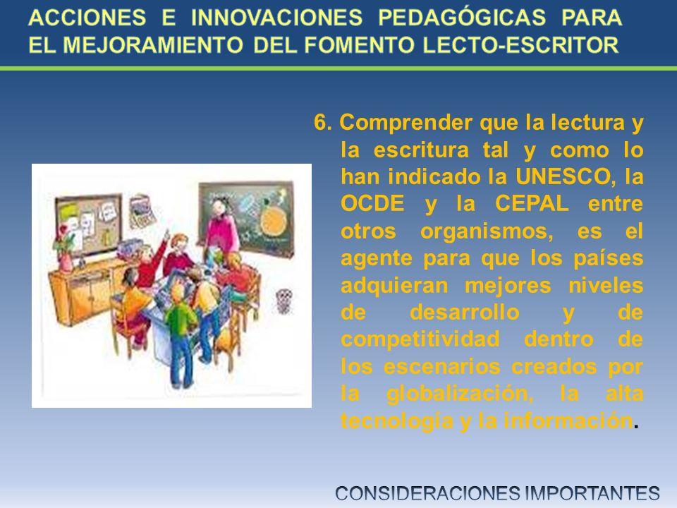 6. Comprender que la lectura y la escritura tal y como lo han indicado la UNESCO, la OCDE y la CEPAL entre otros organismos, es el agente para que los