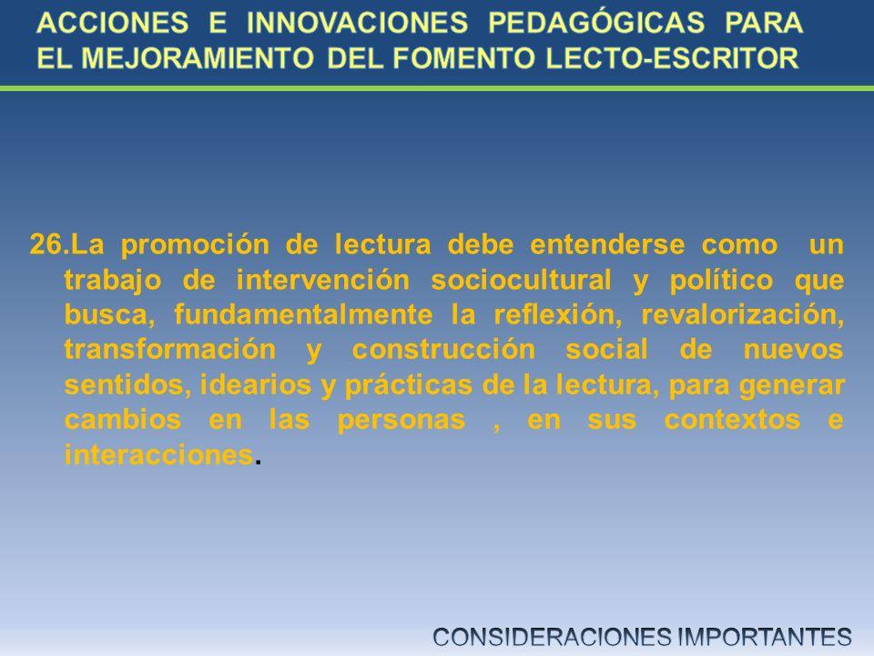 26.La promoción de lectura debe entenderse como un trabajo de intervención sociocultural y político que busca, fundamentalmente la reflexión, revalori
