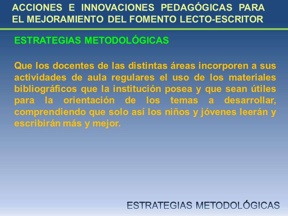 ESTRATEGIAS METODOLÓGICAS Que los docentes de las distintas áreas incorporen a sus actividades de aula regulares el uso de los materiales bibliográfic