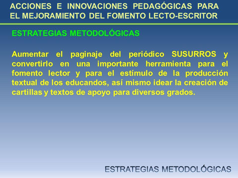 ESTRATEGIAS METODOLÓGICAS Aumentar el paginaje del periódico SUSURROS y convertirlo en una importante herramienta para el fomento lector y para el est