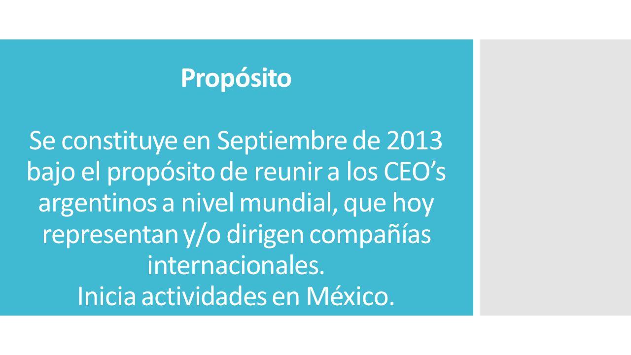 Propósito Se constituye en Septiembre de 2013 bajo el propósito de reunir a los CEOs argentinos a nivel mundial, que hoy representan y/o dirigen compañías internacionales.