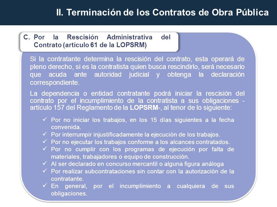 C.Por la Rescisión Administrativa del Contrato (artículo 61 de la LOPSRM) Si la contratante determina la rescisión del contrato, esta operará de pleno