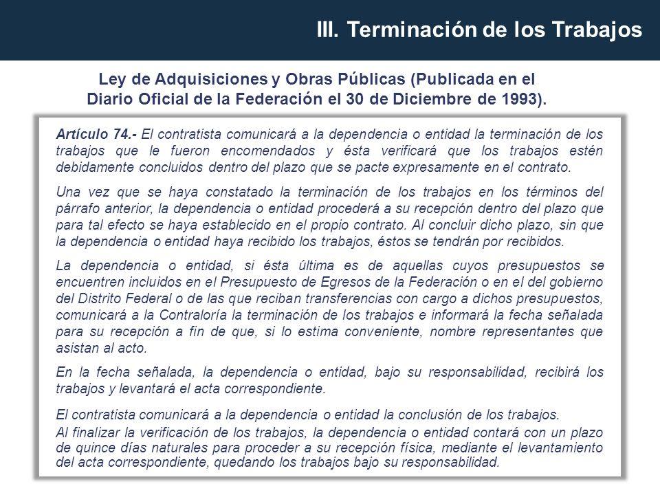 Artículo 74.- El contratista comunicará a la dependencia o entidad la terminación de los trabajos que le fueron encomendados y ésta verificará que los