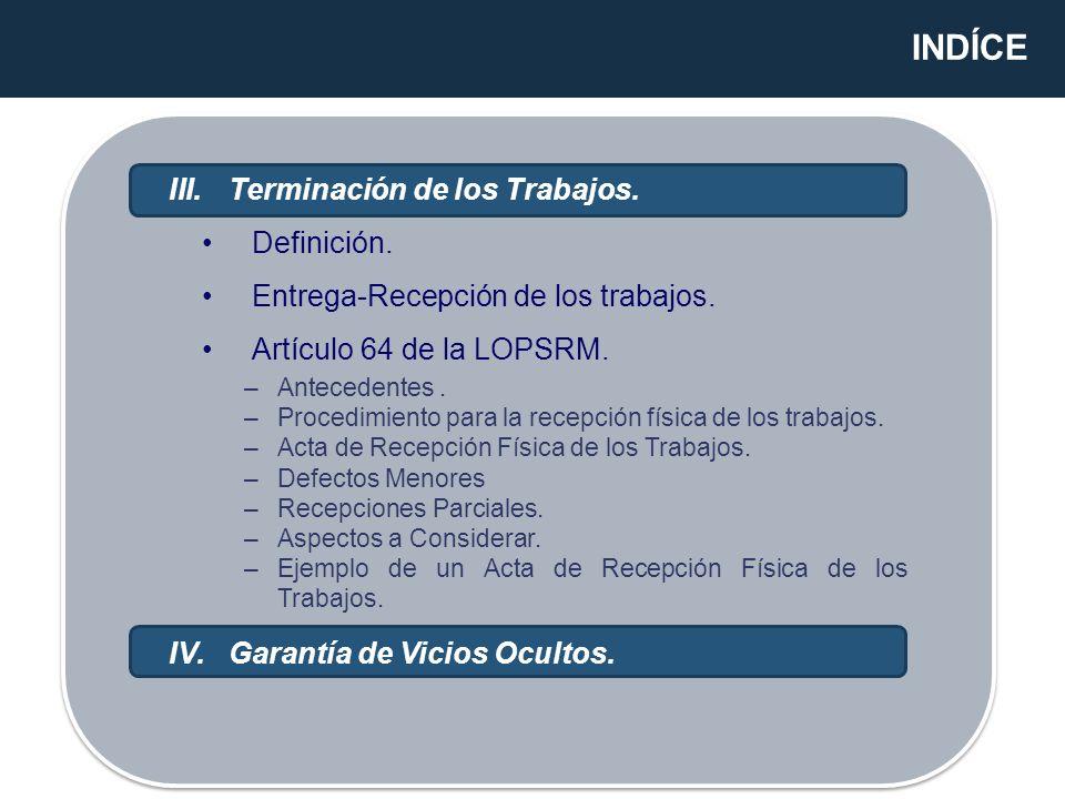 INDÍCE III.Terminación de los Trabajos. Definición. Entrega-Recepción de los trabajos. Artículo 64 de la LOPSRM. IV.Garantía de Vicios Ocultos. –Antec