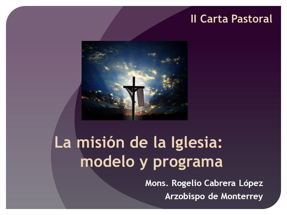 La misión de la Iglesia: modelo y programa Mons. Rogelio Cabrera López Arzobispo de Monterrey II Carta Pastoral