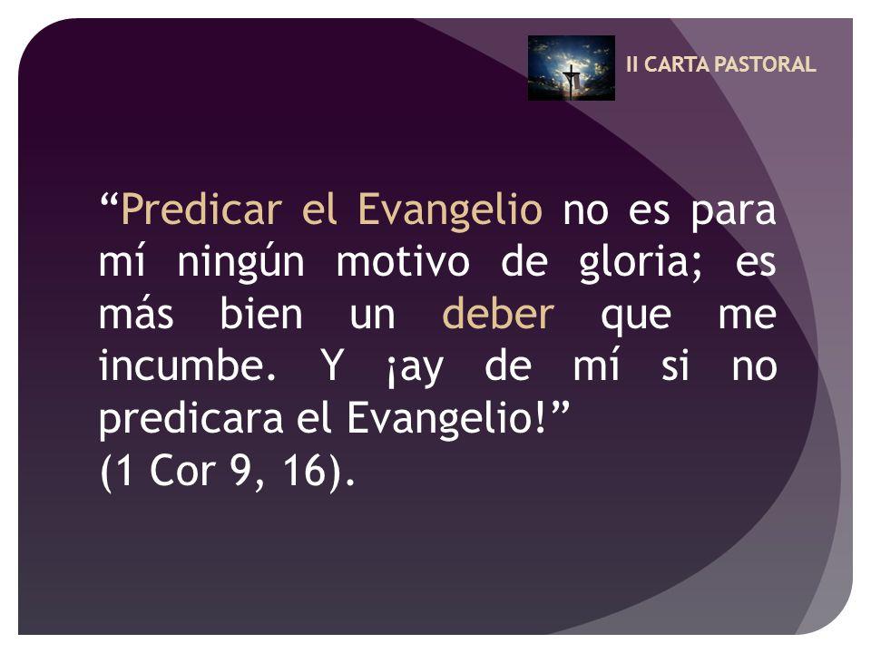 II CARTA PASTORAL Predicar el Evangelio no es para mí ningún motivo de gloria; es más bien un deber que me incumbe. Y ¡ay de mí si no predicara el Eva