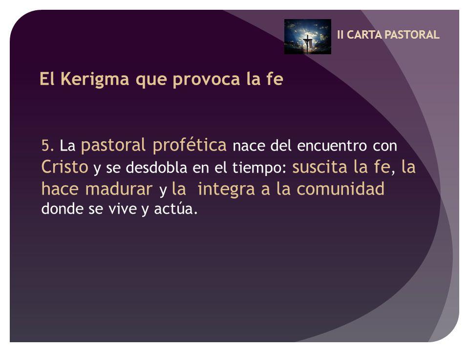II CARTA PASTORAL El Kerigma que provoca la fe 5. La pastoral profética nace del encuentro con Cristo y se desdobla en el tiempo: suscita la fe, la ha