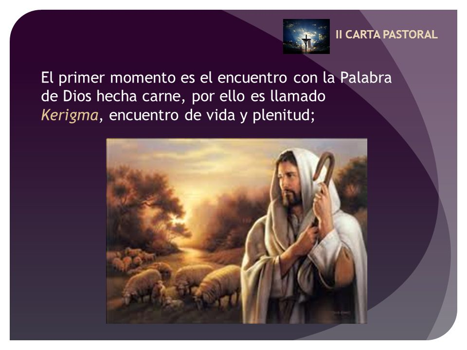 II CARTA PASTORAL El primer momento es el encuentro con la Palabra de Dios hecha carne, por ello es llamado Kerigma, encuentro de vida y plenitud;