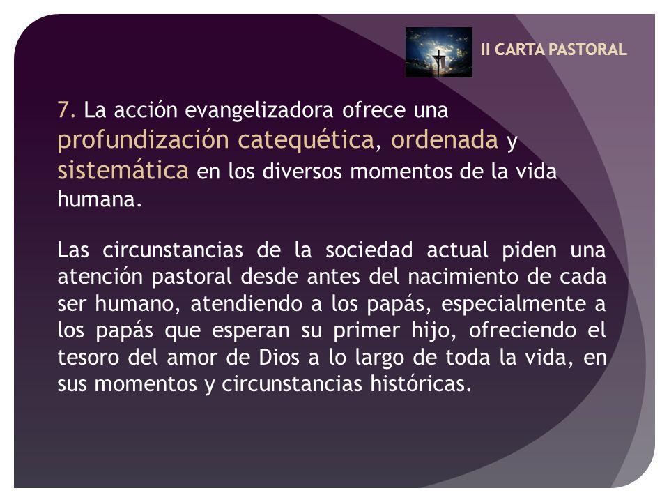 II CARTA PASTORAL 7. La acción evangelizadora ofrece una profundización catequética, ordenada y sistemática en los diversos momentos de la vida humana