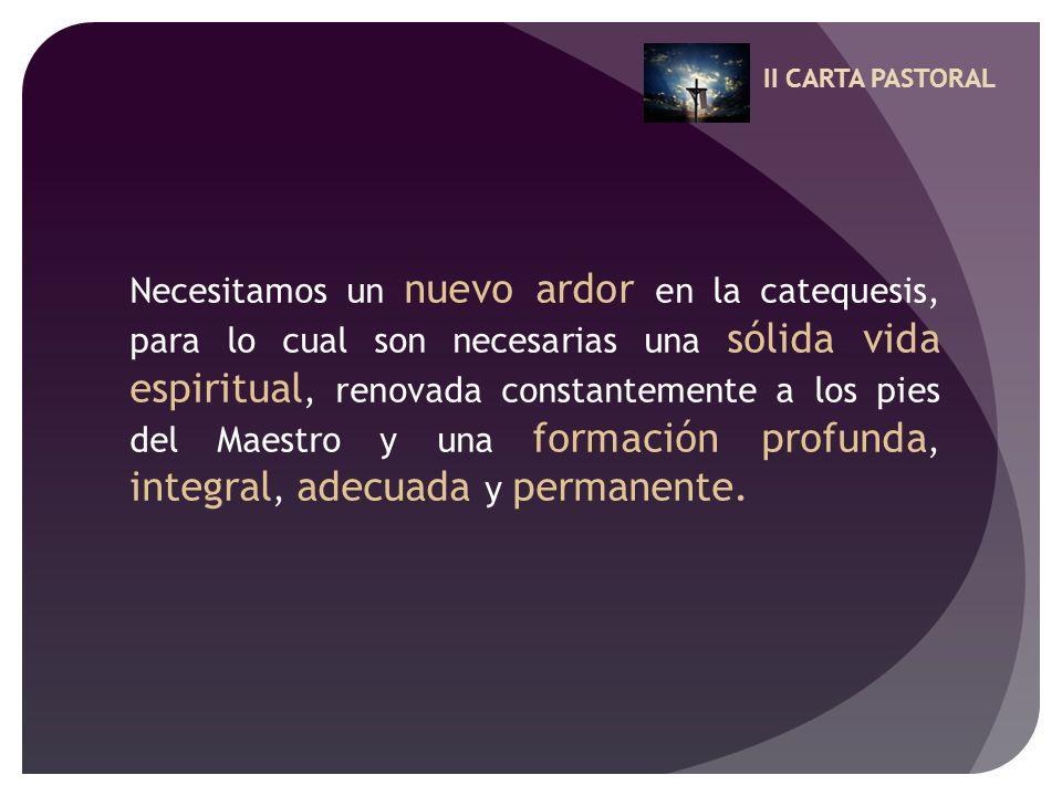 II CARTA PASTORAL Necesitamos un nuevo ardor en la catequesis, para lo cual son necesarias una sólida vida espiritual, renovada constantemente a los p