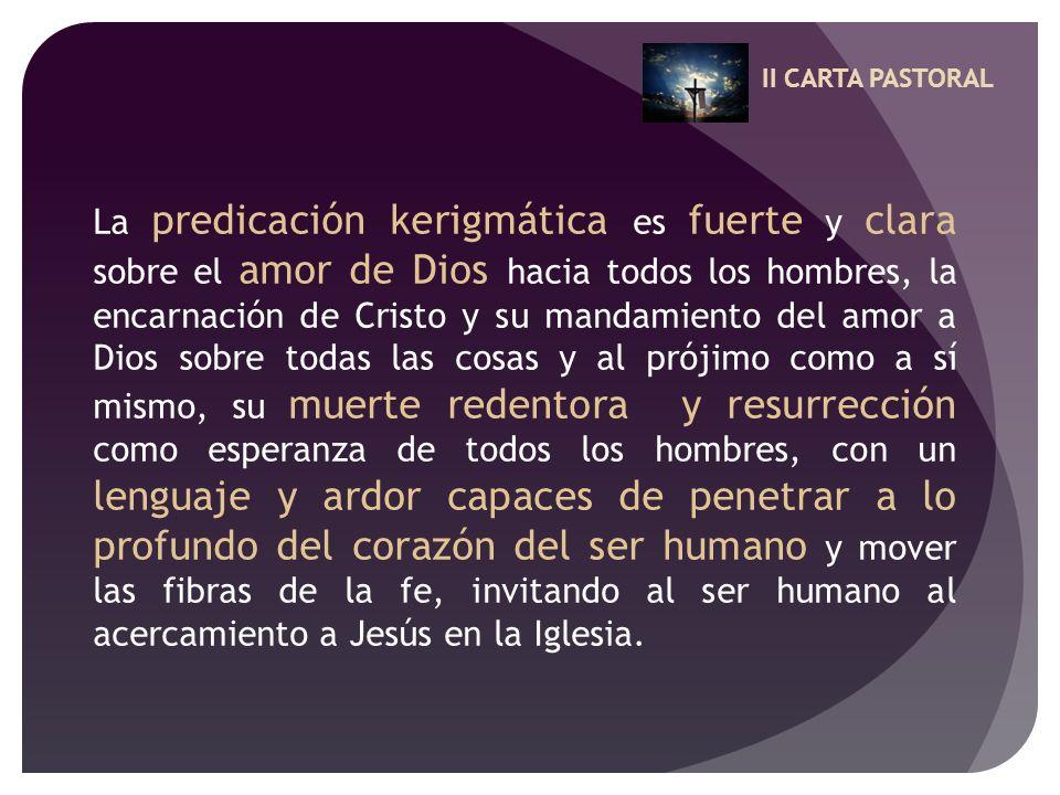 II CARTA PASTORAL La predicación kerigmática es fuerte y clara sobre el amor de Dios hacia todos los hombres, la encarnación de Cristo y su mandamient