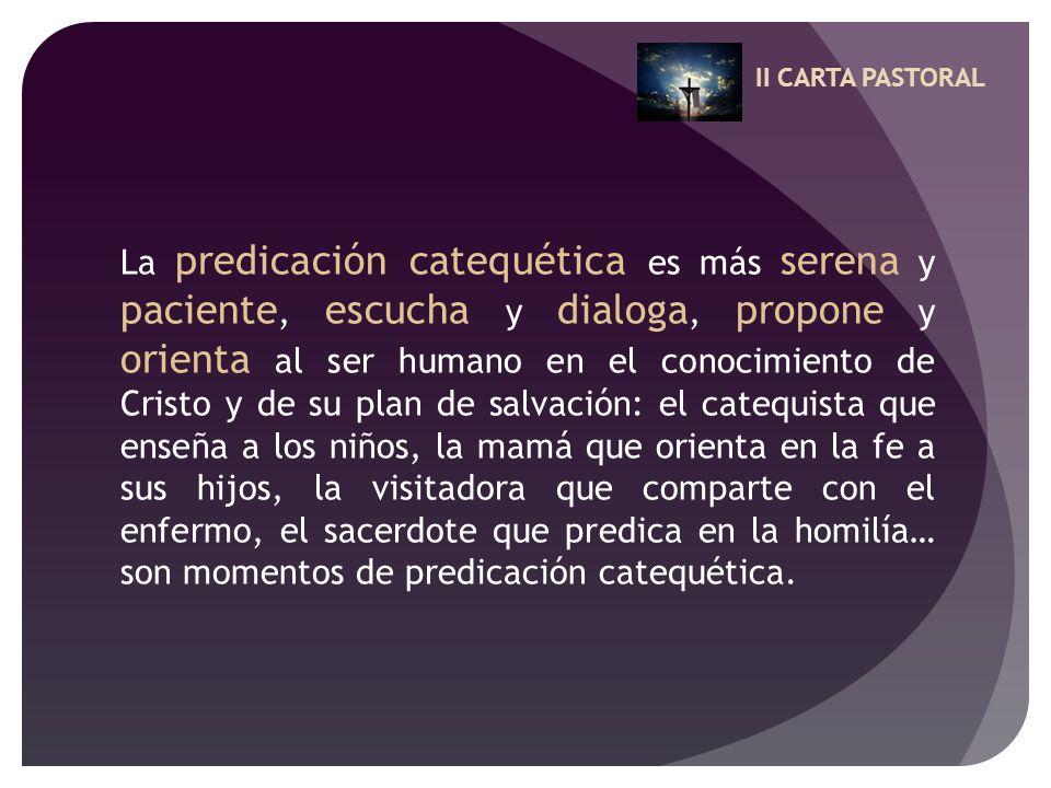 II CARTA PASTORAL La predicación catequética es más serena y paciente, escucha y dialoga, propone y orienta al ser humano en el conocimiento de Cristo