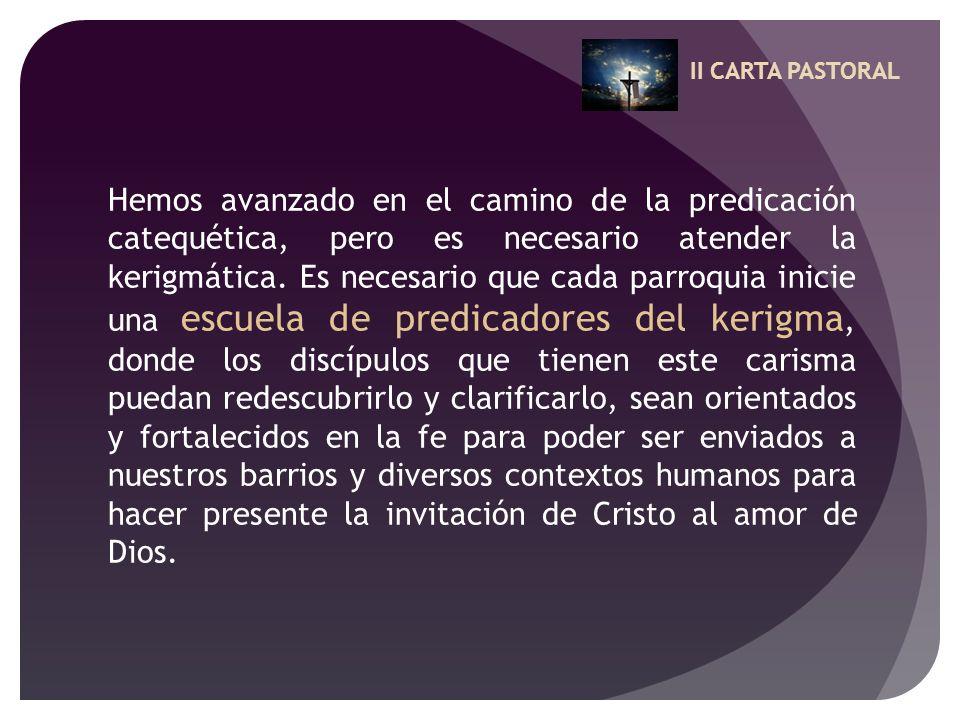 II CARTA PASTORAL Hemos avanzado en el camino de la predicación catequética, pero es necesario atender la kerigmática. Es necesario que cada parroquia