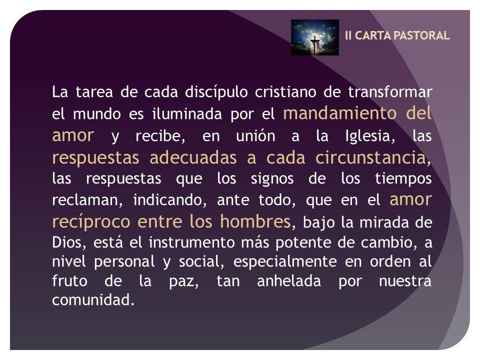 II CARTA PASTORAL La tarea de cada discípulo cristiano de transformar el mundo es iluminada por el mandamiento del amor y recibe, en unión a la Iglesi