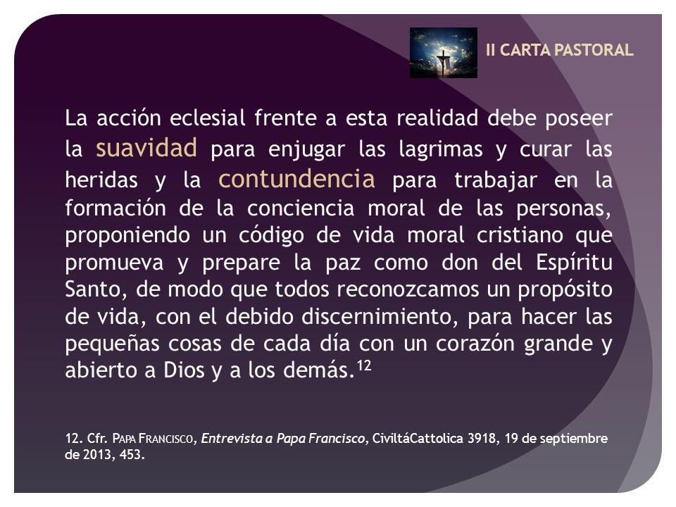 II CARTA PASTORAL La acción eclesial frente a esta realidad debe poseer la suavidad para enjugar las lagrimas y curar las heridas y la contundencia pa