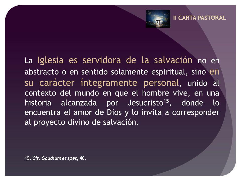 II CARTA PASTORAL La Iglesia es servidora de la salvación no en abstracto o en sentido solamente espiritual, sino en su carácter íntegramente personal