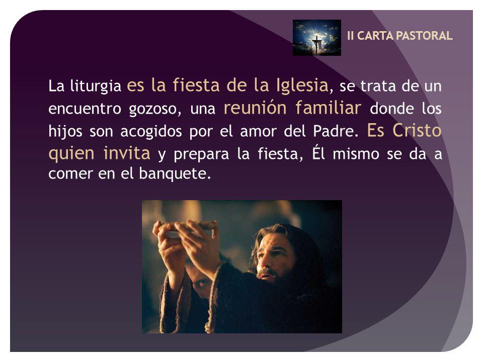 II CARTA PASTORAL La liturgia es la fiesta de la Iglesia, se trata de un encuentro gozoso, una reunión familiar donde los hijos son acogidos por el am