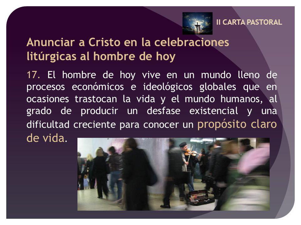 II CARTA PASTORAL Anunciar a Cristo en la celebraciones litúrgicas al hombre de hoy 17. El hombre de hoy vive en un mundo lleno de procesos económicos