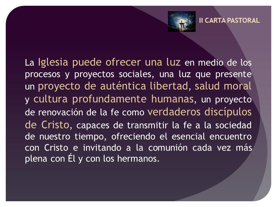 II CARTA PASTORAL La Iglesia puede ofrecer una luz en medio de los procesos y proyectos sociales, una luz que presente un proyecto de auténtica libert