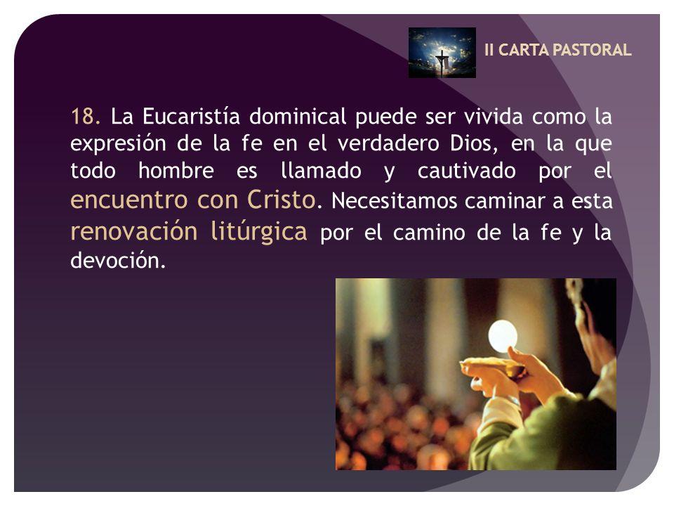 II CARTA PASTORAL 18. La Eucaristía dominical puede ser vivida como la expresión de la fe en el verdadero Dios, en la que todo hombre es llamado y cau