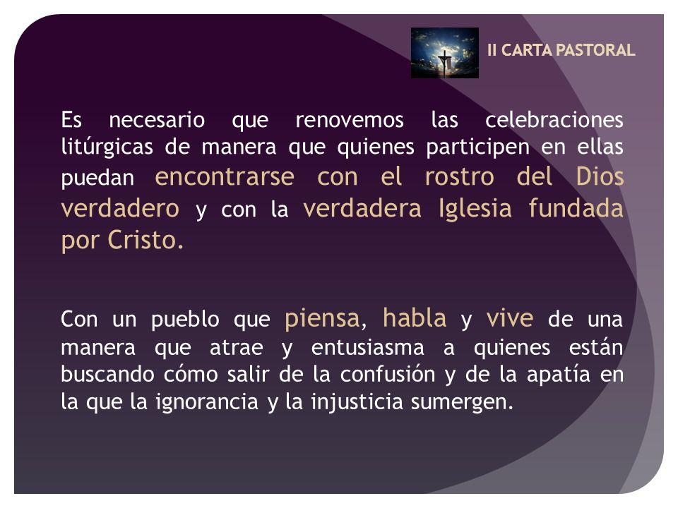 II CARTA PASTORAL Es necesario que renovemos las celebraciones litúrgicas de manera que quienes participen en ellas puedan encontrarse con el rostro d