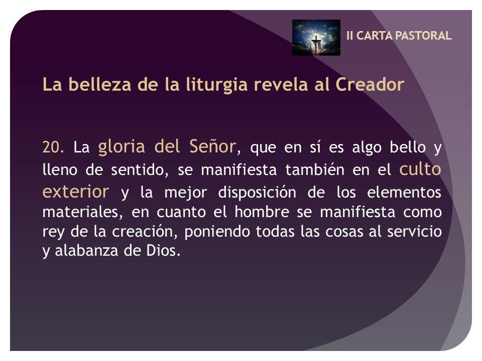 II CARTA PASTORAL La belleza de la liturgia revela al Creador 20. La gloria del Señor, que en sí es algo bello y lleno de sentido, se manifiesta tambi