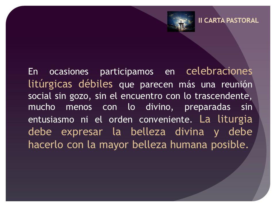 II CARTA PASTORAL En ocasiones participamos en celebraciones litúrgicas débiles que parecen más una reunión social sin gozo, sin el encuentro con lo t
