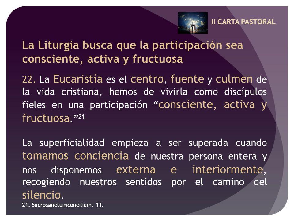 II CARTA PASTORAL La Liturgia busca que la participación sea consciente, activa y fructuosa 22. La Eucaristía es el centro, fuente y culmen de la vida