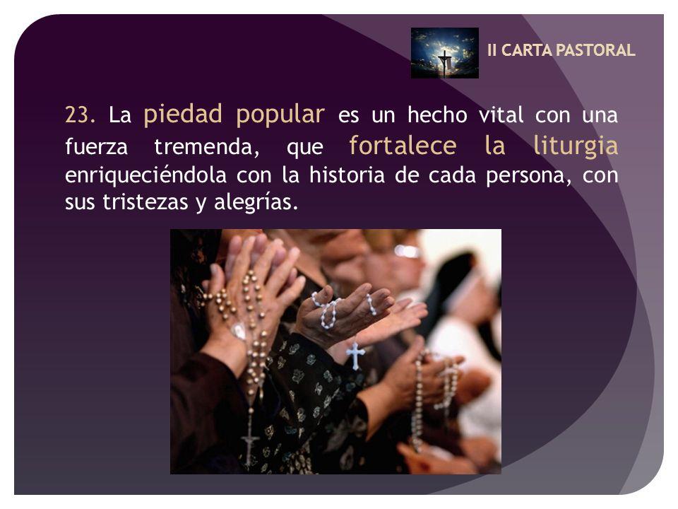 II CARTA PASTORAL 23. La piedad popular es un hecho vital con una fuerza tremenda, que fortalece la liturgia enriqueciéndola con la historia de cada p